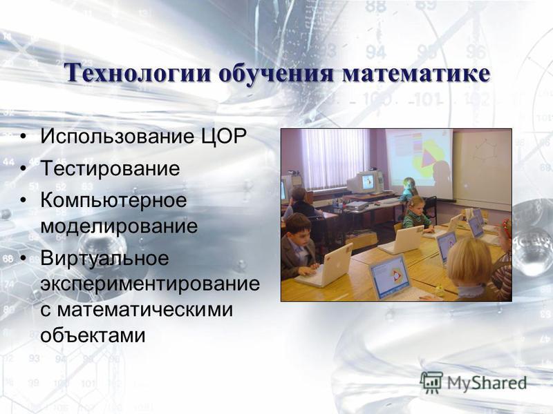 Технологии обучения математике Использование ЦОР Тестирование Компьютерное моделирование Виртуальное экспериментирование с математическими объектами