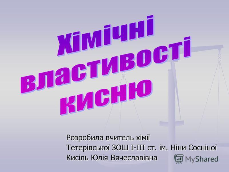Розробила вчитель хімії Тетерівської ЗОШ І-ІІІ ст. ім. Ніни Сосніної Кисіль Юлія Вячеславівна