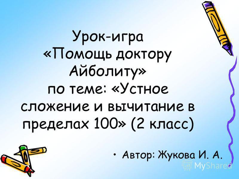 Урок-игра «Помощь доктору Айболиту» по теме: «Устное сложение и вычитание в пределах 100» (2 класс) Автор: Жукова И. А.