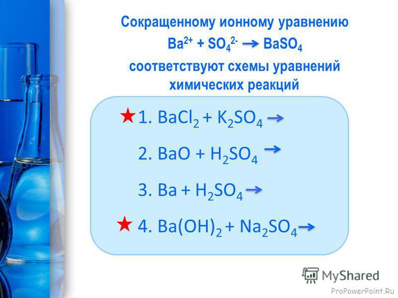 ProPowerPoint.Ru Сокращенному ионному уравнению Bа 2+ + SО 4 2- BаSО 4 соответствуют схемы уравнений химических реакций 1. BаСl 2 + K 2 SO 4 2. BaO + H 2 SO 4 3. Ba + H 2 SO 4 4. Ba(OH) 2 + Na 2 SO 4