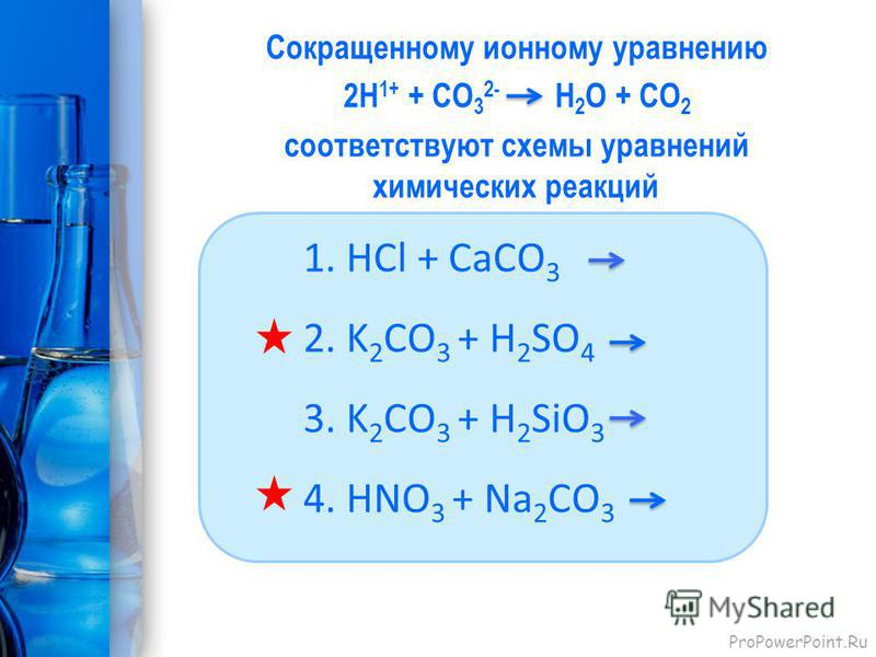 ProPowerPoint.Ru Сокращенному ионному уравнению 2H 1+ + CО 3 2- H 2 O + CО 2 соответствуют схемы уравнений химических реакций 1. HCl + CaCO 3 2. K 2 CO 3 + H 2 SO 4 3. K 2 CO 3 + H 2 SiO 3 4. HNO 3 + Na 2 CO 3