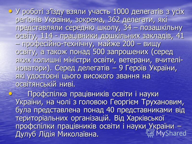 У роботі зїзду взяли участь 1000 делегатів з усіх регіонів України, зокрема, 362 делегати, які представляли середню школу, 34 – позашкільну освіту, 114 - працівники дошкільних закладів, 41 – професійно-технічну, майже 200 – вищу освіту, а також понад