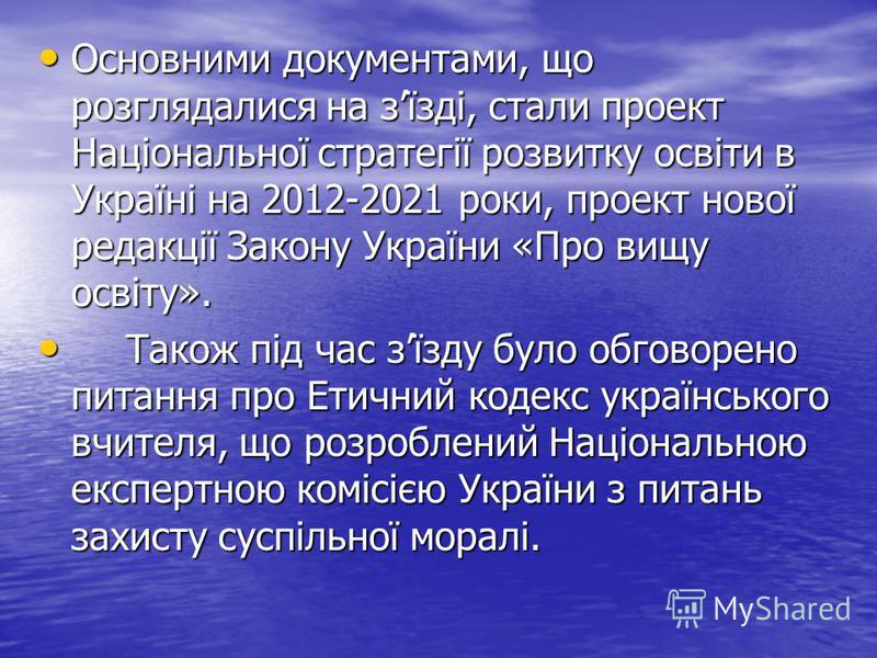 Основними документами, що розглядалися на зїзді, стали проект Національної стратегії розвитку освіти в Україні на 2012-2021 роки, проект нової редакції Закону України «Про вищу освіту». Основними документами, що розглядалися на зїзді, стали проект На