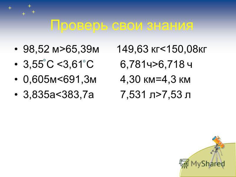 СРАВНИТЕ ВЕЛИЧИНЫ 98,52 м и 65,39 м 149,63 кг и 150,08 кг 3,55 С и 3,61 С 6,781 ч и 6,718 ч 0,605 ч м и 691,3 м 4,30 км и 4,3 км 3,835 а и 383,7 а 7,531 л и 7,53 л
