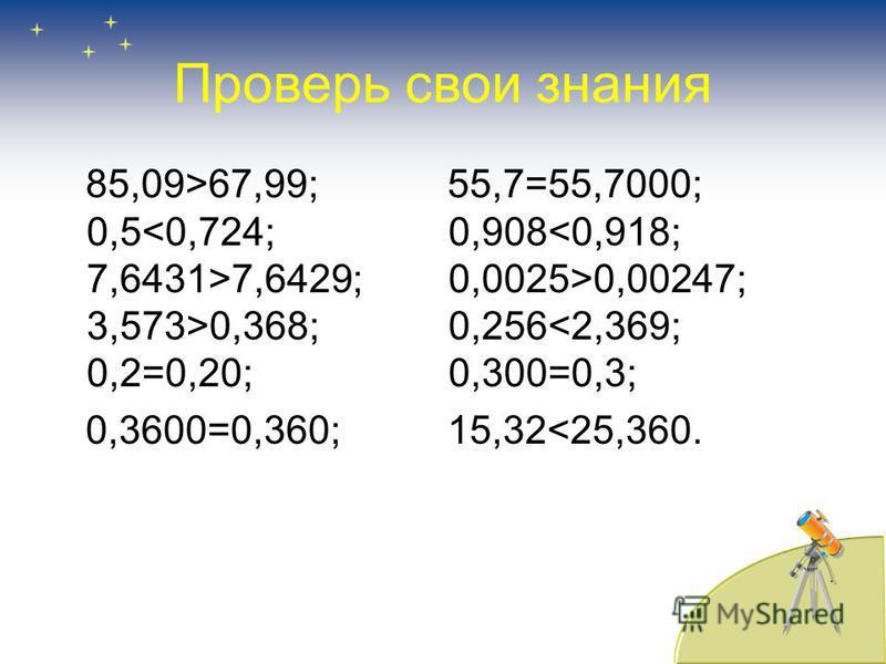 Сравните числа 85,09 и 67,99; 55,7 и 55,7000; 0,5 и 0,724; 0,908 и 0,918; 7,6431 и 7,6429; 0,0025 и 0,00247; 3,573 и 0,368; 0,256 и 2,369; 0,2 и 0,20; 0,300 и 0,3; 0,3600 и 0,360; 15,32 и 25,360.