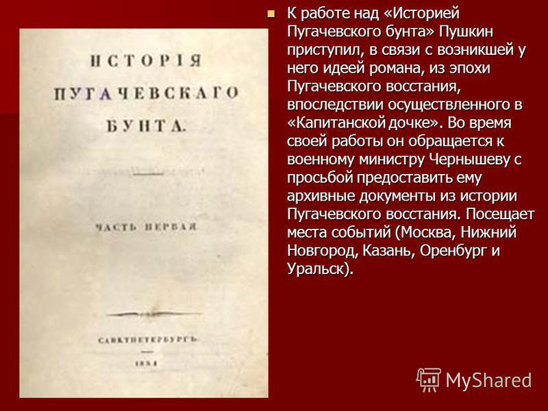 К работе над «Историей Пугачевского бунта» Пушкин приступил, в связи с возникшей у него идеей романа, из эпохи Пугачевского восстания, впоследствии осуществленного в «Капитанской дочке». Во время своей работы он обращается к военному министру Черныше