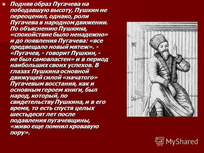 Подняв образ Пугачева на пободавшую высоту, Пушкин не переоценил, однако, роли Пугачева в народном движении. По объяснению Пушкина, «спокойствие было ненадежно» и до появления Пугачева: «все предвещало новый мятеж». - «Пугачев, - говорит Пушкин, - не