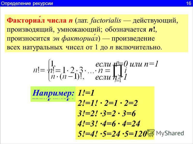 Факториа́л числа n (лат. factorialis действующий, производящий, умножающий; обозначается n!, произносится эн факториал́л) произведение всех натуральных чисел от 1 до n включительно. если n=0 или n=1 если n>1 Например:5!=12345=120 Например:1!=1 2!=1!