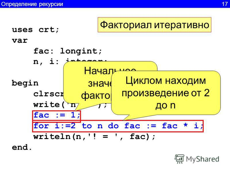 uses crt; var fac: longint; n, i: integer; begin clrscr; write('n = '); readln(n); fac := 1; for i:=2 to n do fac := fac * i; writeln(n,'! = ', fac); end. Начальное значение факториалла Циклом находим произведение от 2 до n Определение рекурсии 17 Фа