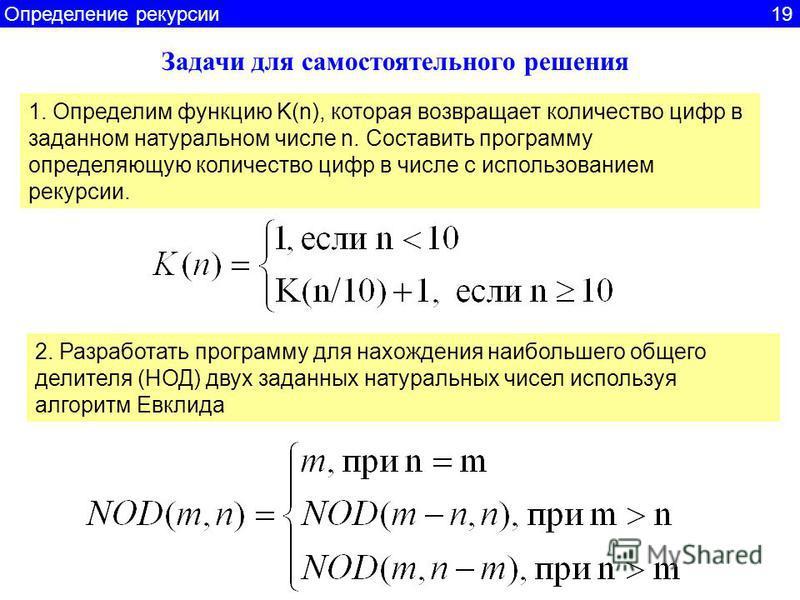 Задачи для самостоятельного решения 1. Определим функцию K(n), которая возвращает количество цифр в заданном натуральном числе n. Составить программу определяющую количество цифр в числе с использованием рекурсии. 2. Разработать программу для нахожде