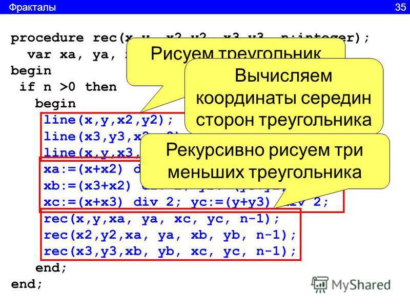 procedure rec(x,y, x2,y2, x3,y3, n:integer); var xa, ya, xb, yb, xc, yc:integer; begin if n >0 then begin line(x,y,x2,y2); line(x3,y3,x2,y2); line(x,y,x3,y3); xa:=(x+x2) div 2; ya:=(y+y2) div 2; xb:=(x3+x2) div 2; yb:=(y3+y2) div 2; xc:=(x+x3) div 2;