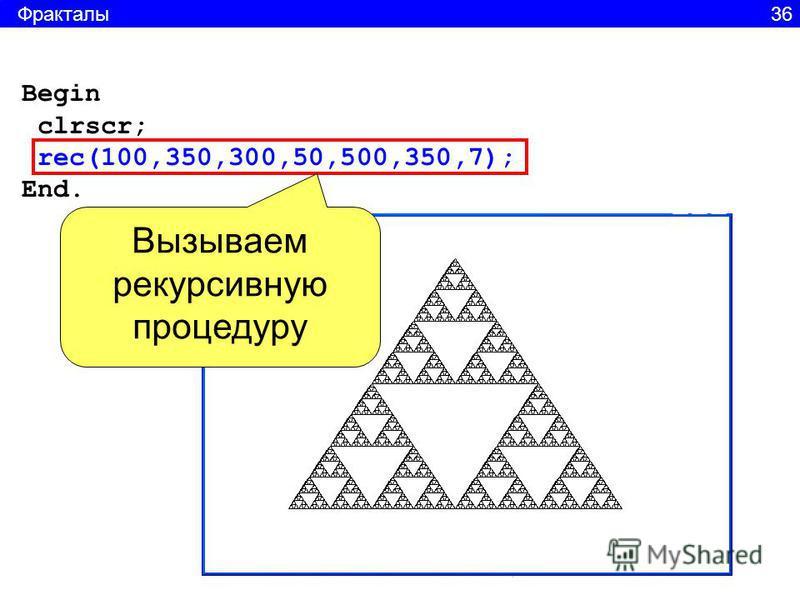Begin clrscr; rec(100,350,300,50,500,350,7); End. Вызываем рекурсивную процедуру Фракталы 36