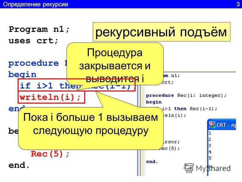 Program n1; uses crt; procedure Rec(i: integer); begin if i>1 then Rec(i-1); writeln(i); end; begin clrscr; Rec(5); end. рекурсивный подъём Процедура закрывается и выводится i Пока i больше 1 вызываем следующую процедуру Определение рекурсии 3