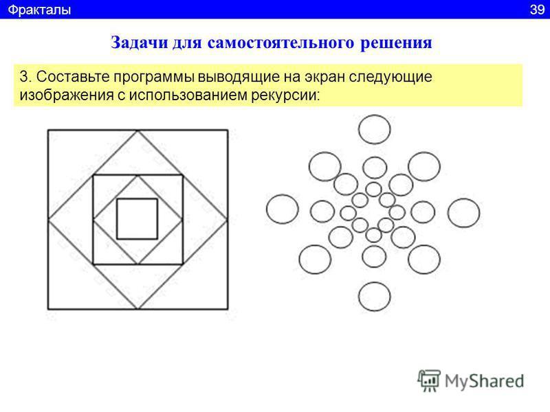 Задачи для самостоятельного решения 3. Составьте программы выводящие на экран следующие изображения с использованием рекурсии: Фракталы 39