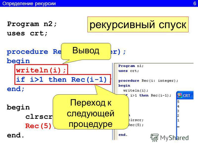 Program n2; uses crt; procedure Rec(i: integer); begin writeln(i); if i>1 then Rec(i-1); end; begin clrscr; Rec(5); end. рекурсивный спуск Вывод Переход к следующей процедуре Определение рекурсии 6