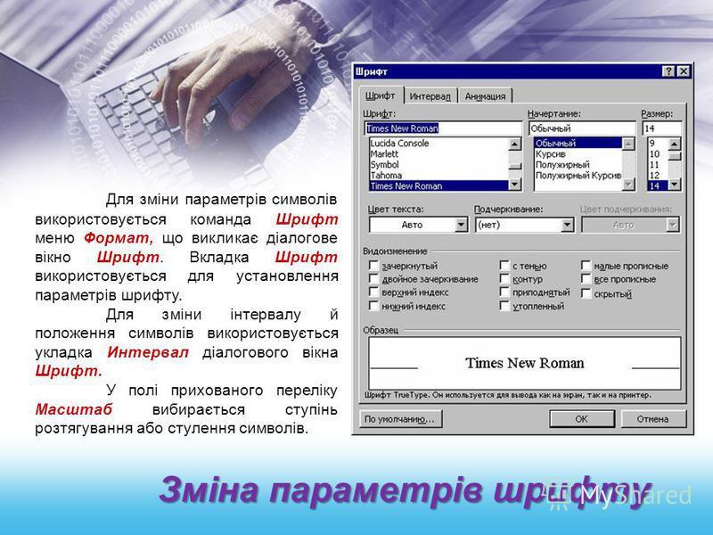 Зміна параметрів шрифту Для зміни параметрів символів використовується команда Шрифт меню Формат, що викликає діалогове вікно Шрифт. Вкладка Шрифт використовується для установлення параметрів шрифту. Для зміни інтервалу й положення символів використо