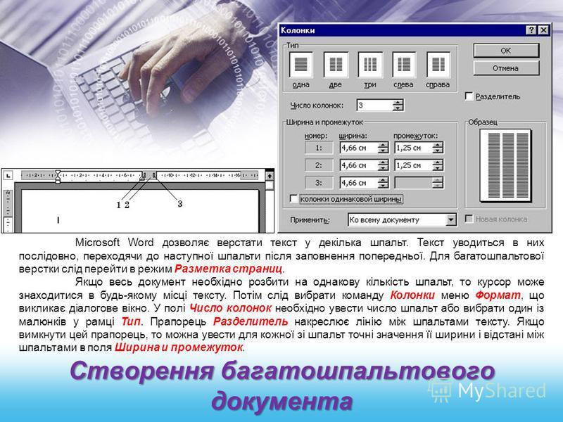 Створення багатошпальтового документа Microsoft Word дозволяє верстати текст у декілька шпальт. Текст уводиться в них послідовно, переходячи до наступної шпальти після заповнення попередньої. Для багатошпальтової верстки слід перейти в режим Разметка
