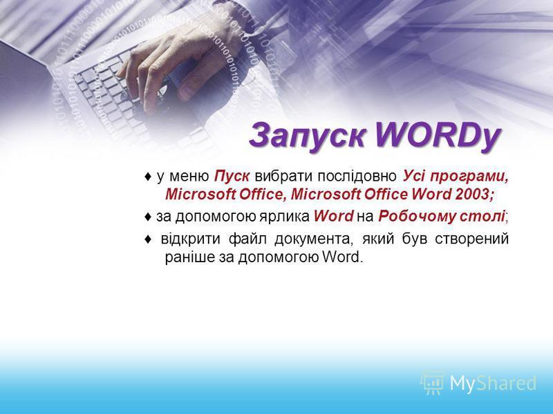 Запуск WORDу у меню Пуск вибрати послідовно Усі програми, Місrosoft Оffiсе, Місrosoft Оffiсе Word 2003; за допомогою ярлика Word на Робочому столі; відкрити файл документа, який був створений раніше за допомогою Word.
