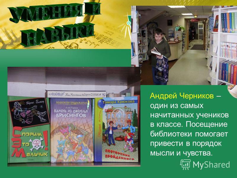 Андрей Черников – один из самых начитанных учеников в классе. Посещение библиотеки помогает привести в порядок мысли и чувства.