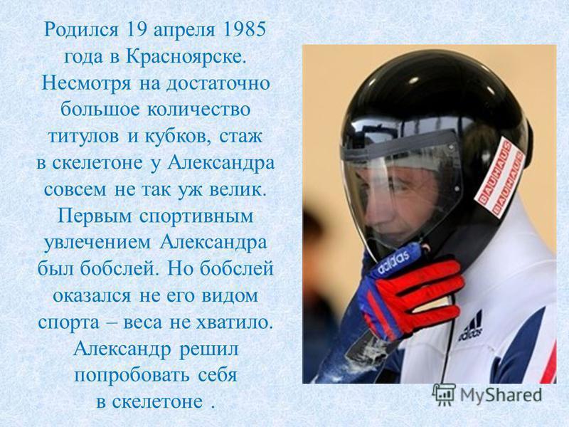 Родился 19 апреля 1985 года в Красноярске. Несмотря на достаточно большое количество титулов и кубков, стаж в скелетоне у Александра совсем не так уж велик. Первым спортивным увлечением Александра был бобслей. Но бобслей оказался не его видом спорта