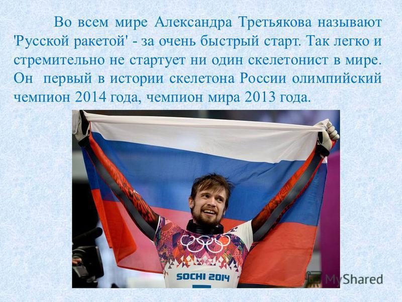 Во всем мире Александра Третьякова называют 'Русской ракетой' - за очень быстрый старт. Так легко и стремительно не стартует ни один скелетонист в мире. Он первый в истории скелетона России олимпийский чемпион 2014 года, чемпион мира 2013 года.