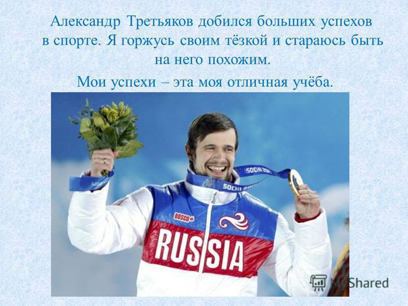 Александр Третьяков добился больших успехов в спорте. Я горжусь своим тёзкой и стараюсь быть на него похожим. Мои успехи – эта моя отличная учёба.