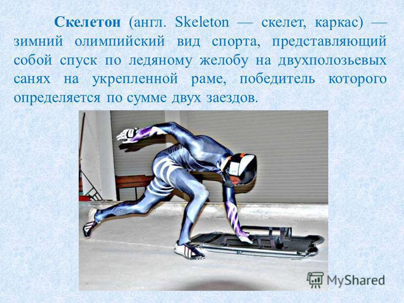 Скелетон (англ. Skeleton скелет, каркас) зимний олимпийский вид спорта, представляющий собой спуск по ледяному желобу на двухполозьевых санях на укрепленной раме, победитель которого определяется по сумме двух заездов.