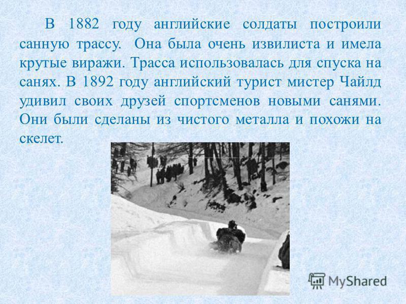 В 1882 году английские солдаты построили санную трассу. Она была очень извилиста и имела крутые виражи. Трасса использовалась для спуска на санях. В 1892 году английский турист мистер Чайлд удивил своих друзей спортсменов новыми санями. Они были сдел