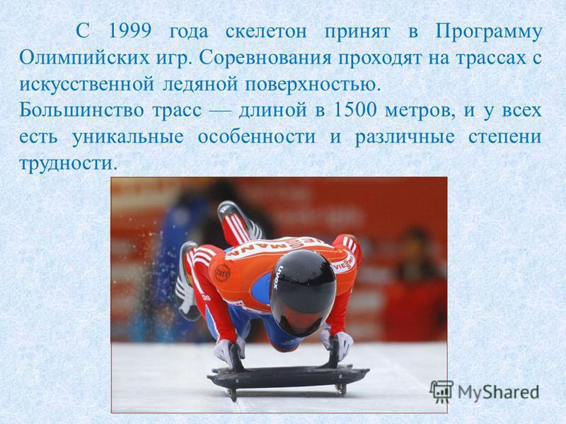 С 1999 года скелетон принят в Программу Олимпийских игр. Соревнования проходят на трассах с искусственной ледяной поверхностью. Большинство трасс длиной в 1500 метров, и у всех есть уникальные особенности и различные степени трудности.