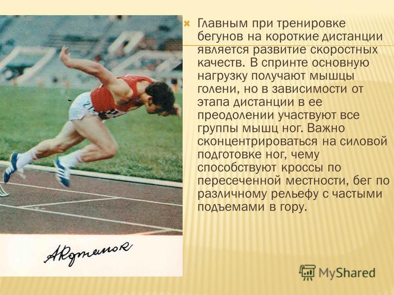 Главным при тренировке бегунов на короткие дистанции является развитие скоростных качеств. В спринте основную нагрузку получают мышцы голени, но в зависимости от этапа дистанции в ее преодолении участвуют все группы мышц ног. Важно сконцентрироваться