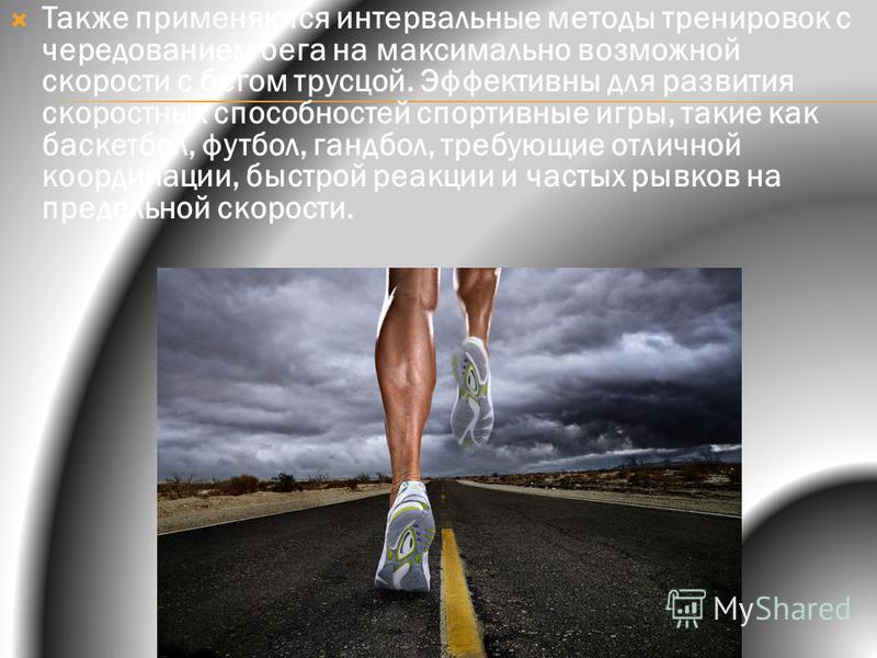 Также применяются интервальные методы тренировок с чередованием бега на максимально возможной скорости с бегом трусцой. Эффективны для развития скоростных способностей спортивные игры, такие как баскетбол, футбол, гандбол, требующие отличной координа