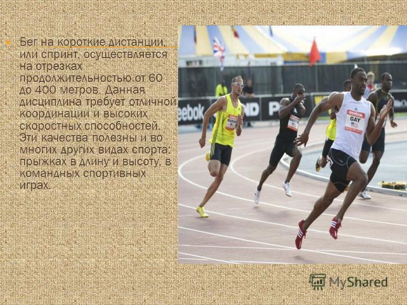 Бег на короткие дистанции, или спринт, осуществляется на отрезках продолжительностью от 60 до 400 метров. Данная дисциплина требует отличной координации и высоких скоростных способностей. Эти качества полезны и во многих других видах спорта: прыжках