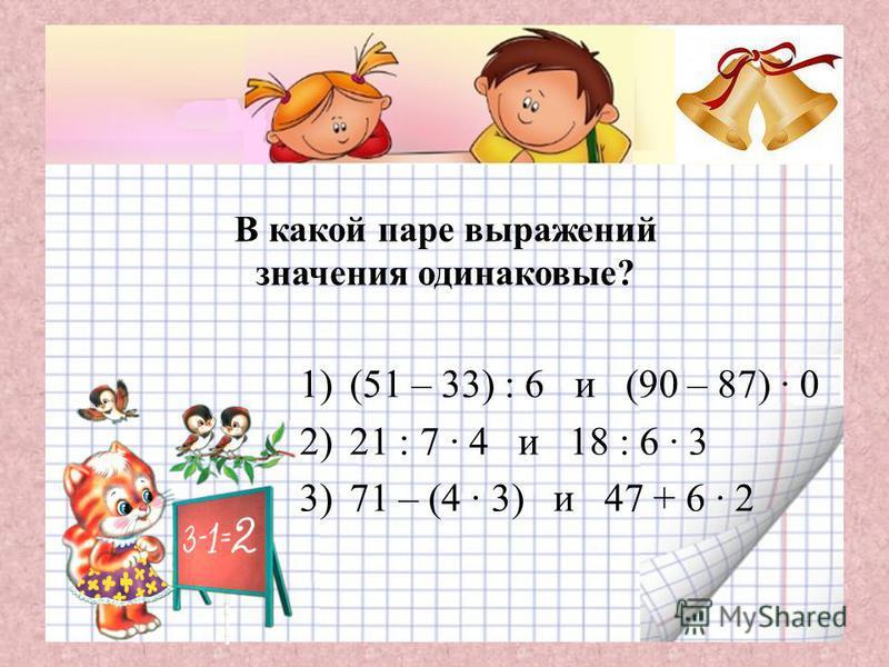 В какой паре выражений значения одинаковые? 1)(51 – 33) : 6 и (90 – 87) · 0 2)21 : 7 · 4 и 18 : 6 · 3 3)71 – (4 · 3) и 47 + 6 · 2