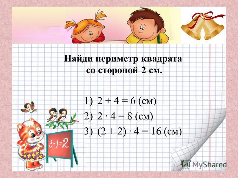 Найди периметр квадрата со стороной 2 см. 1)2 + 4 = 6 (см) 2)2 · 4 = 8 (см) 3)(2 + 2) · 4 = 16 (см)