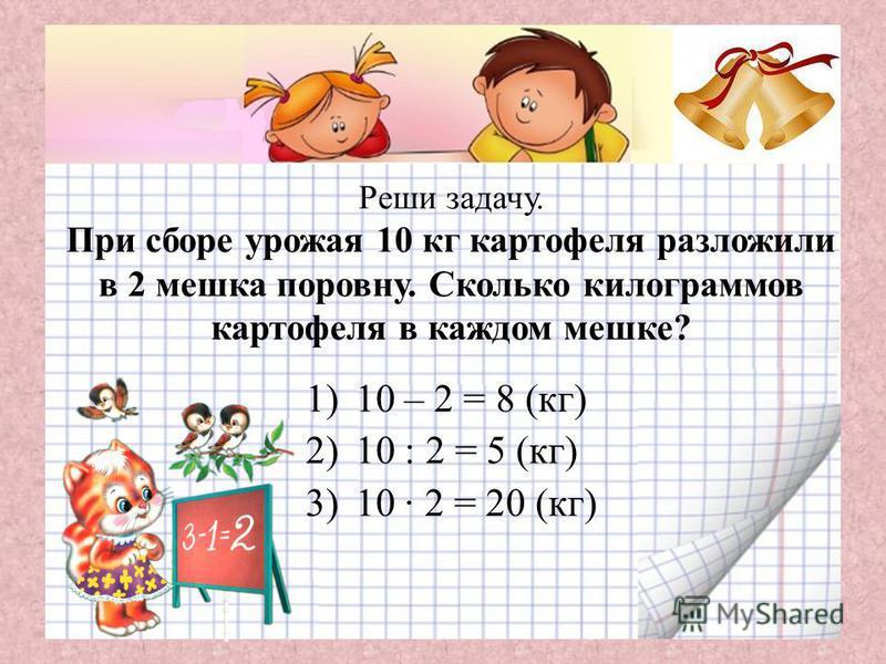 Реши задачу. При сборе урожая 10 кг картофеля разложили в 2 мешка поровну. Сколько килограммов картофеля в каждом мешке? 1)10 – 2 = 8 (кг) 2)10 : 2 = 5 (кг) 3)10 · 2 = 20 (кг)