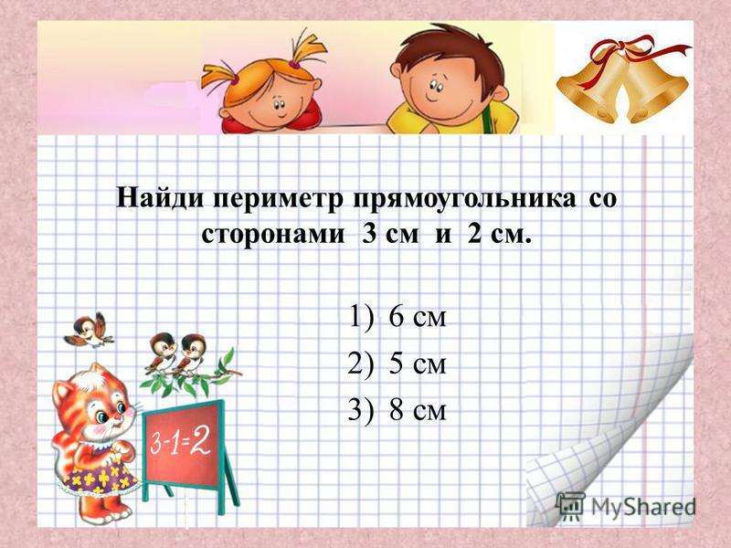 Найди периметр прямоугольника со сторонами 3 см и 2 см. 1)6 см 2)5 см 3)8 см