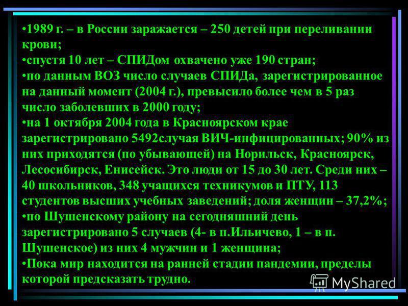 1989 г. – в России заражается – 250 детей при переливании крови; спустя 10 лет – СПИДом охвачено уже 190 стран; по данным ВОЗ число случаев СПИДа, зарегистрированное на данный момент (2004 г.), превысило более чем в 5 раз число заболевших в 2000 году