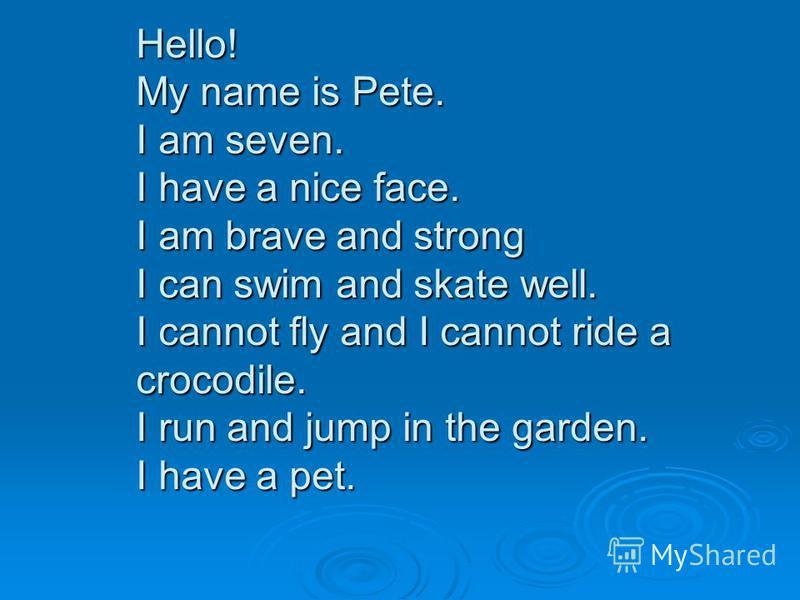 Hello! My name is Pete. I am seven. I have a nice face. I am brave and strong I can swim and skate well. I cannot fly and I cannot ride a crocodile. I run and jump in the garden. I have a pet.