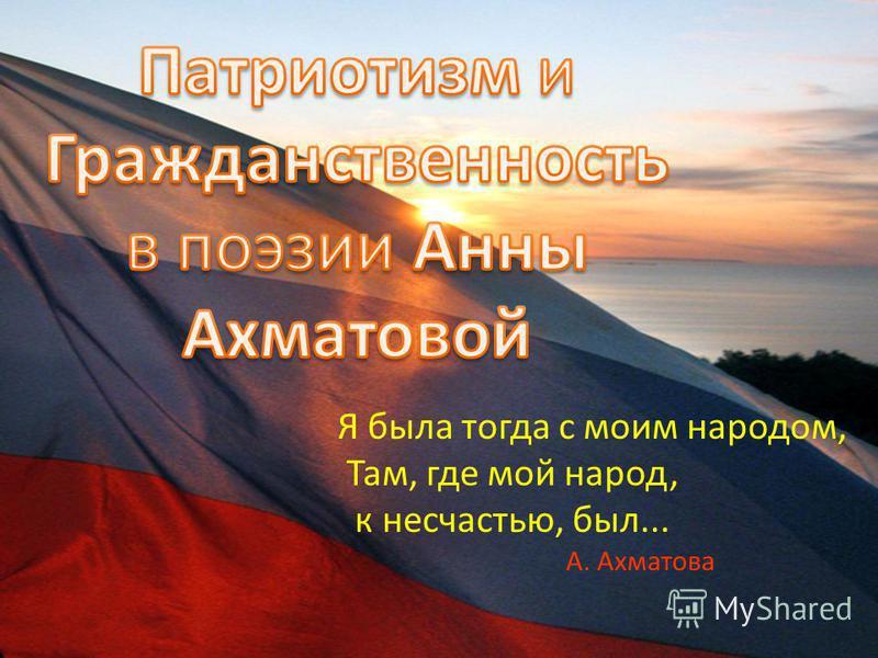 Я была тогда с моим народом, Там, где мой народ, к несчастью, был... А. Ахматова