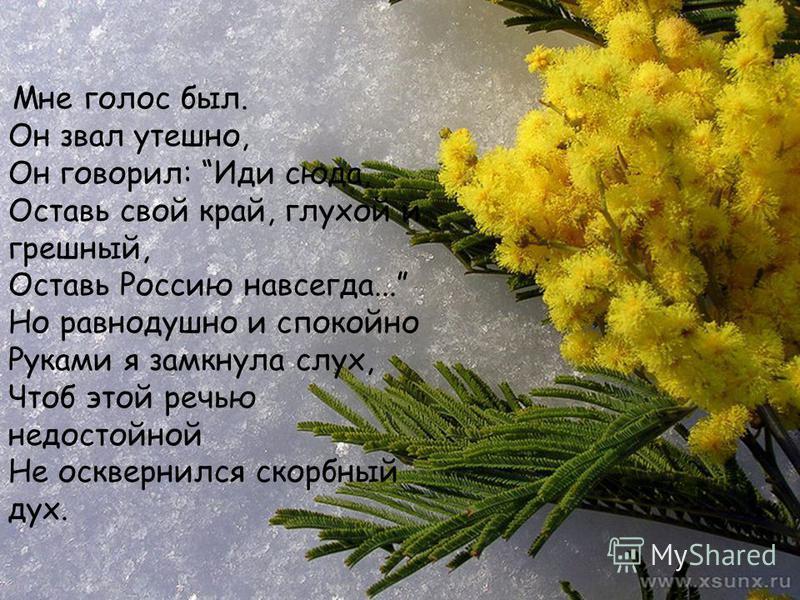 Мне голос был. Он звал утешно, Он говорил: Иди сюда, Оставь свой край, глухой и грешный, Оставь Россию навсегда... Но равнодушно и спокойно Руками я замкнула слух, Чтоб этой речью недостойной Не осквернился скорбный дух.