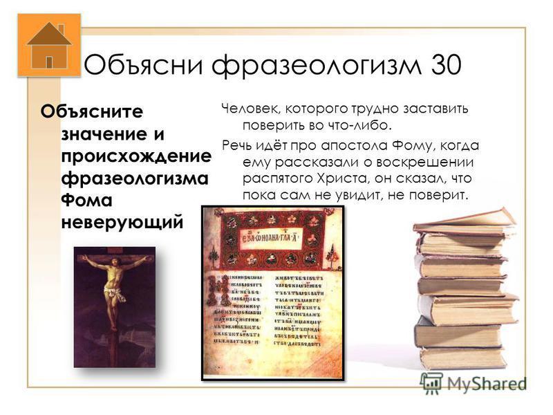 Объясни фразеологизм 30 Объясните значение и происхождение фразеологизма Фома неверующий Человек, которого трудно заставить поверить во что-либо. Речь идёт про апостола Фому, когда ему рассказали о воскрешении распятого Христа, он сказал, что пока са