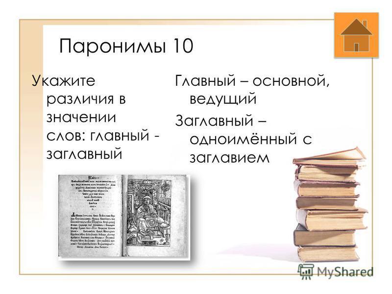 Паронимы 10 Укажите различия в значении слов: главный - заглавный Главный – основной, ведущий Заглавный – одноимённый с заглавием