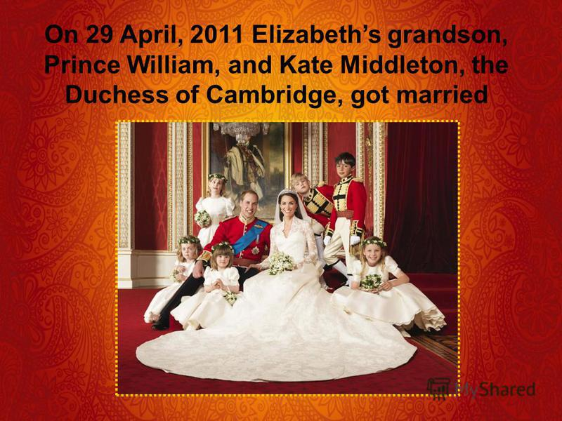 On 29 April, 2011 Elizabeths grandson, Prince William, and Kate Middleton, the Duchess of Cambridge, got married