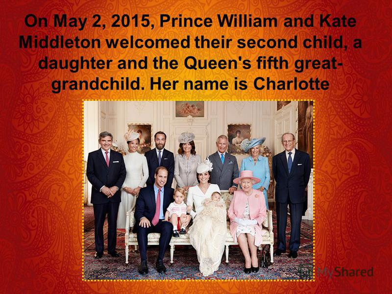 On May 2, 2015, Prince William and Kate Middleton welcomed their second child, a daughter and the Queen's fifth great- grandchild. Her name is Charlotte