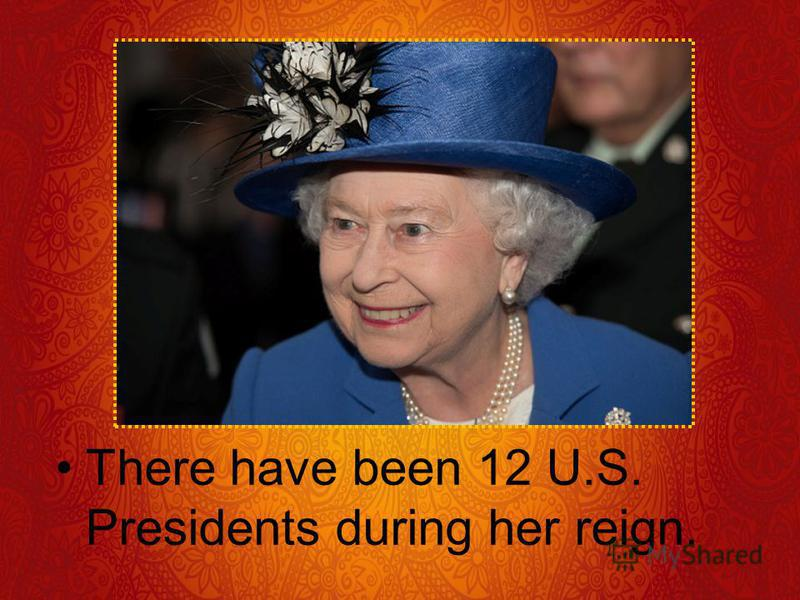 There have been 12 U.S. Presidents during her reign.