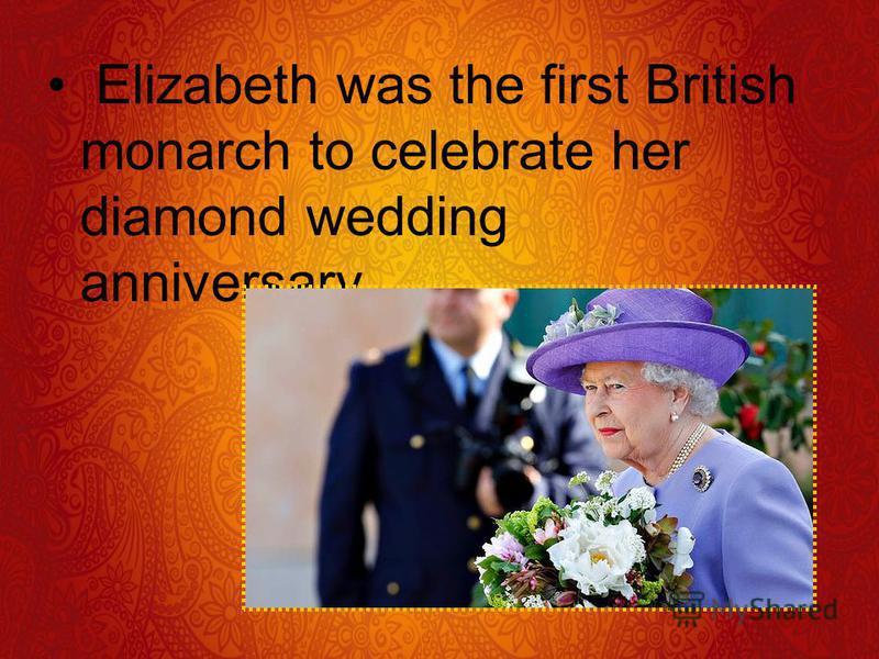 Elizabeth was the first British monarch to celebrate her diamond wedding anniversary.