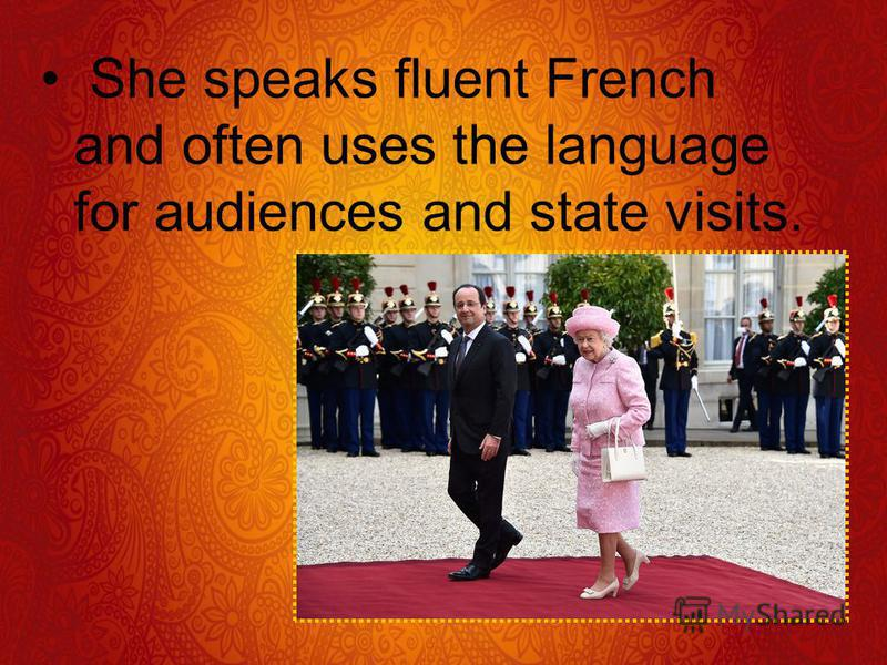 She speaks fluent French and often uses the language for audiences and state visits.