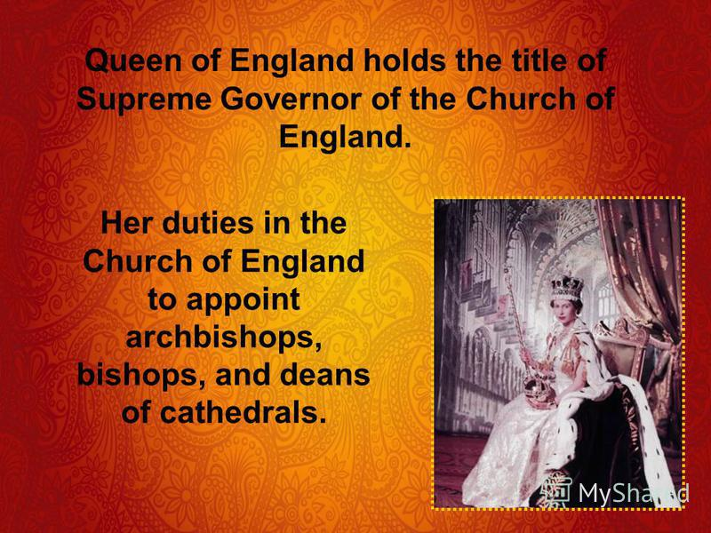 Queen of England holds the title of Supreme Governor of the Church of England. Her duties in the Church of England to appoint archbishops, bishops, and deans of cathedrals.