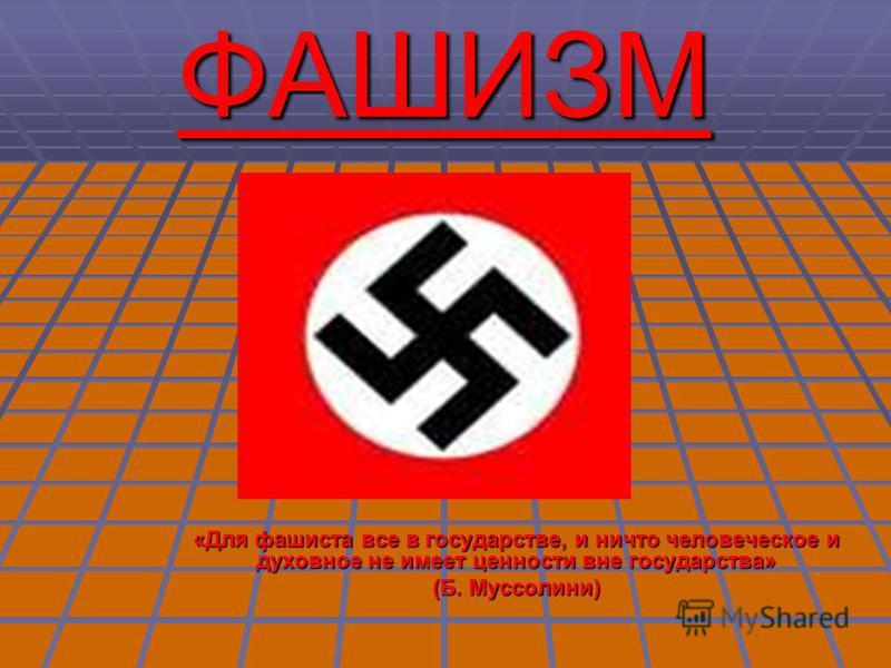 «Для фашиста все в государстве, и ничто человеческое и духовное не имеет ценности вне государства» (Б. Муссолини) ФАШИЗМ