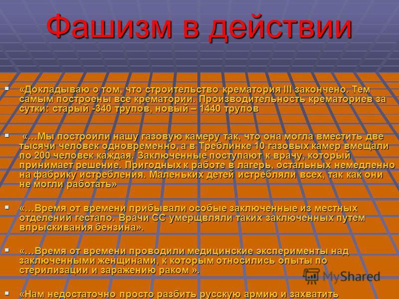Фашизм в действии «Докладываю о том, что строительство крематория III закончено. Тем самым построены все крематории. Производительность крематориев за сутки: старый -340 трупов, новый – 1440 трупов «Докладываю о том, что строительство крематория III